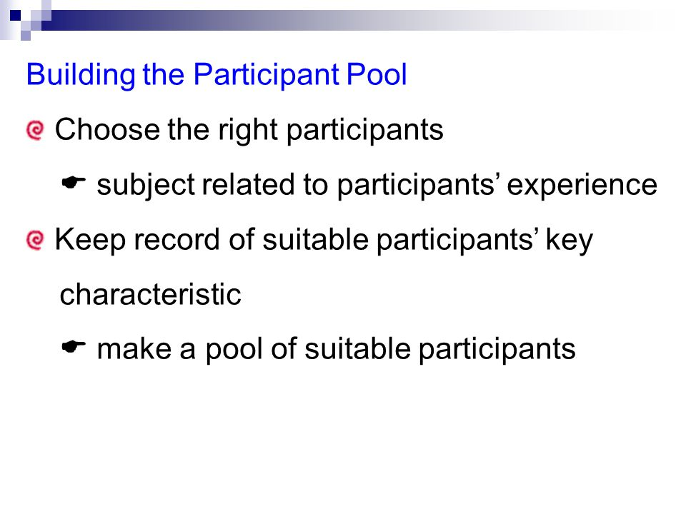 Building the Participant Pool Choose the right participants  subject related to participants' experience Keep record of suitable participants' key characteristic  make a pool of suitable participants
