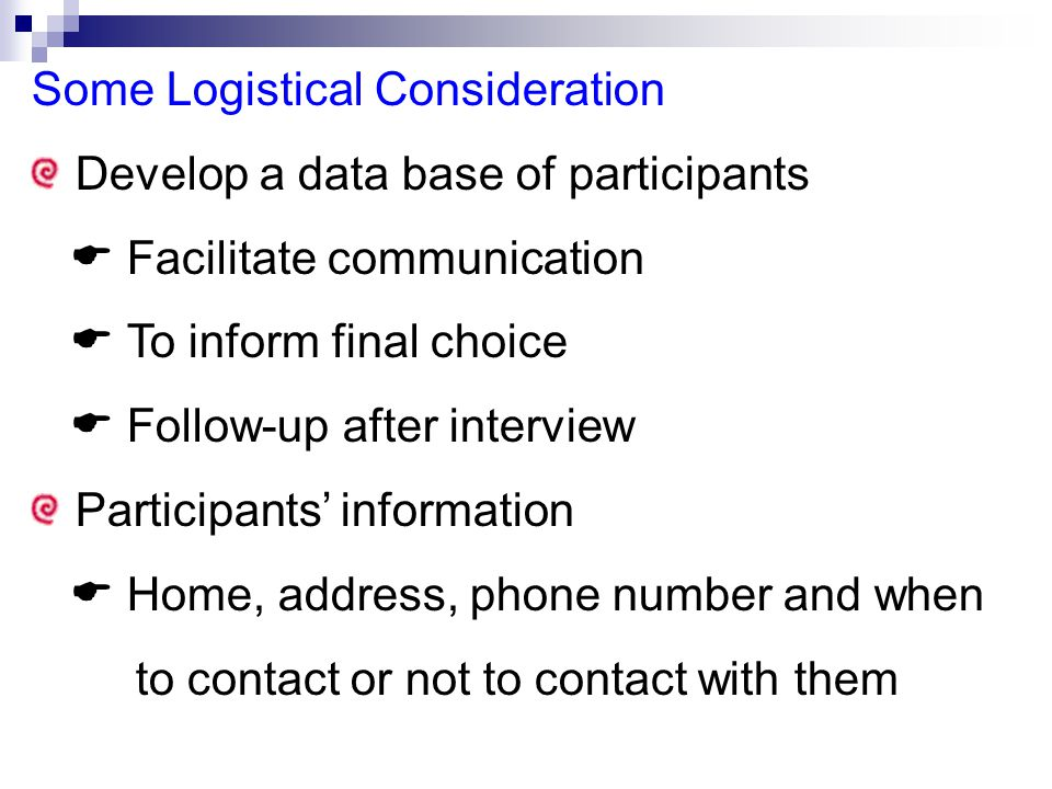 Some Logistical Consideration Develop a data base of participants  Facilitate communication  To inform final choice  Follow-up after interview Participants' information  Home, address, phone number and when to contact or not to contact with them