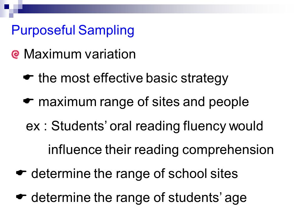 Purposeful Sampling Maximum variation  the most effective basic strategy  maximum range of sites and people ex : Students' oral reading fluency would influence their reading comprehension  determine the range of school sites  determine the range of students' age