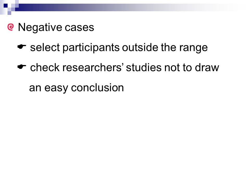 Negative cases  select participants outside the range  check researchers' studies not to draw an easy conclusion