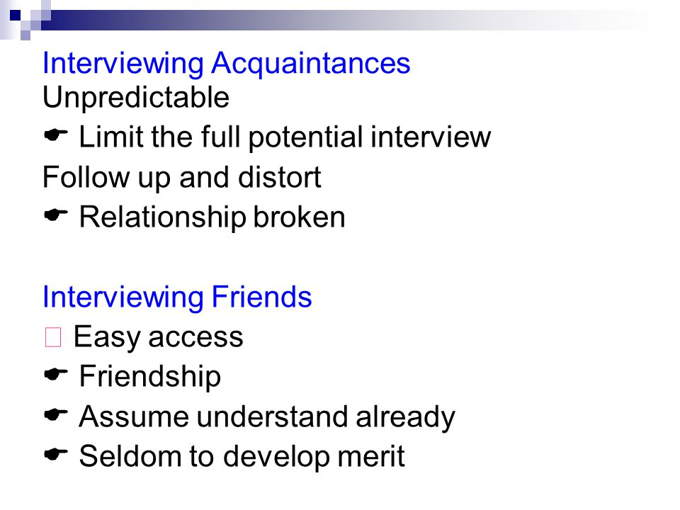Interviewing Acquaintances Unpredictable  Limit the full potential interview Follow up and distort  Relationship broken Interviewing Friends ★ Easy access  Friendship  Assume understand already  Seldom to develop merit