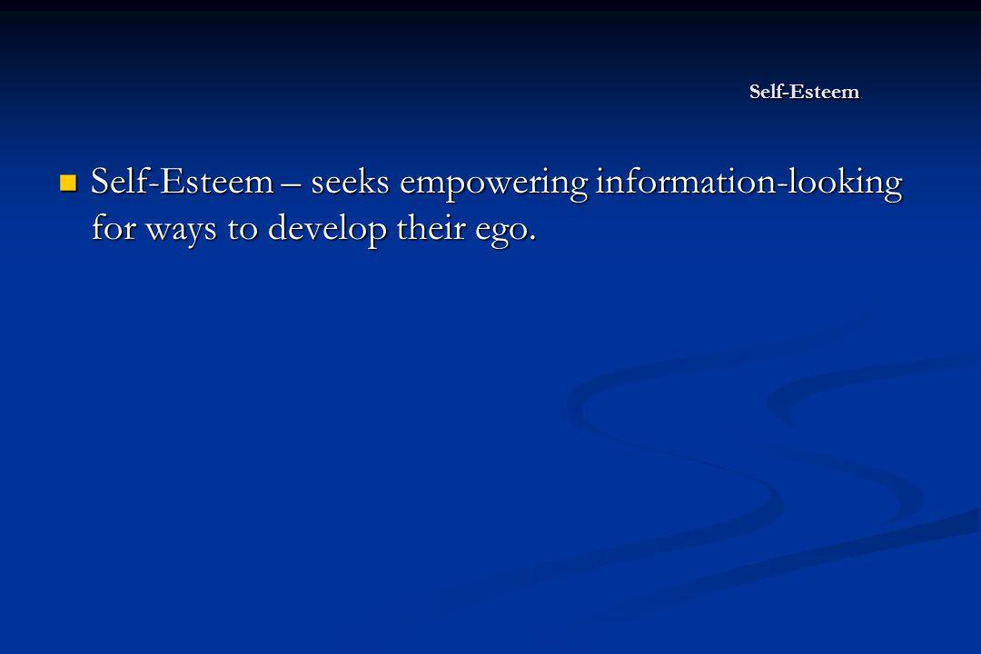 Self-Esteem Self-Esteem – seeks empowering information-looking for ways to develop their ego.