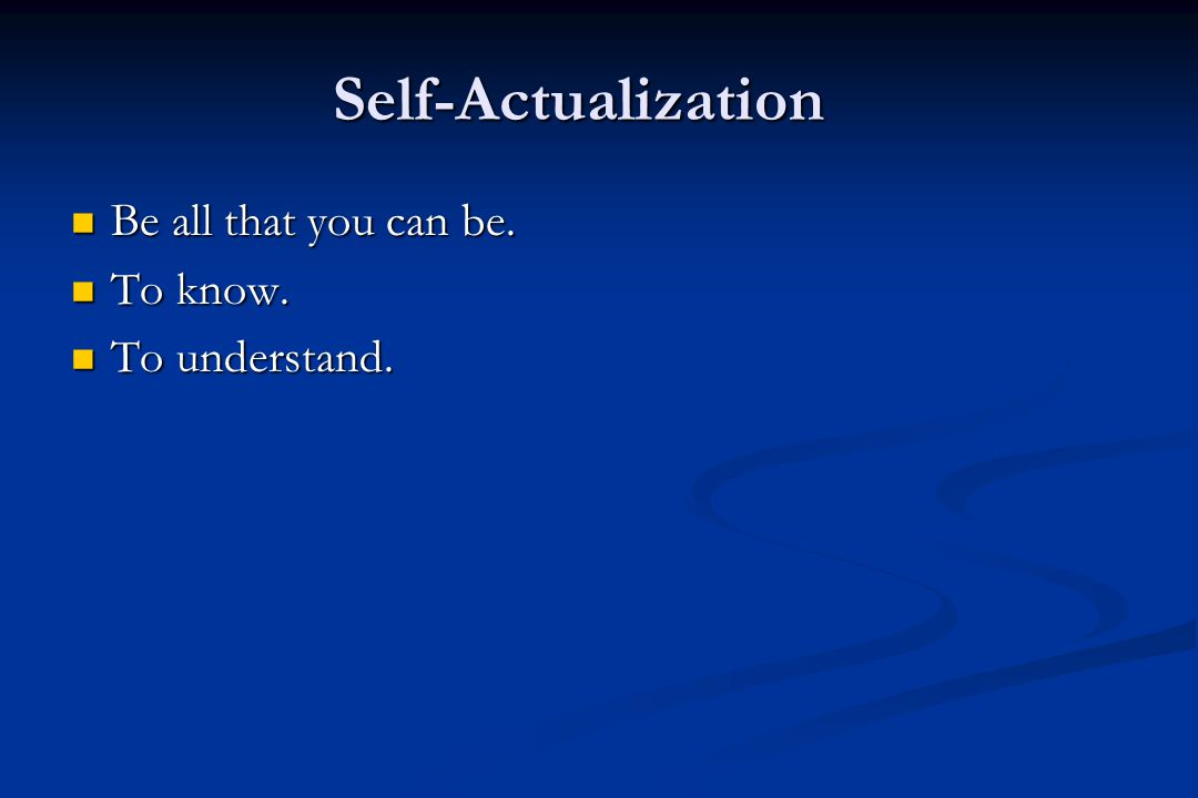Self-Actualization Be all that you can be. Be all that you can be.