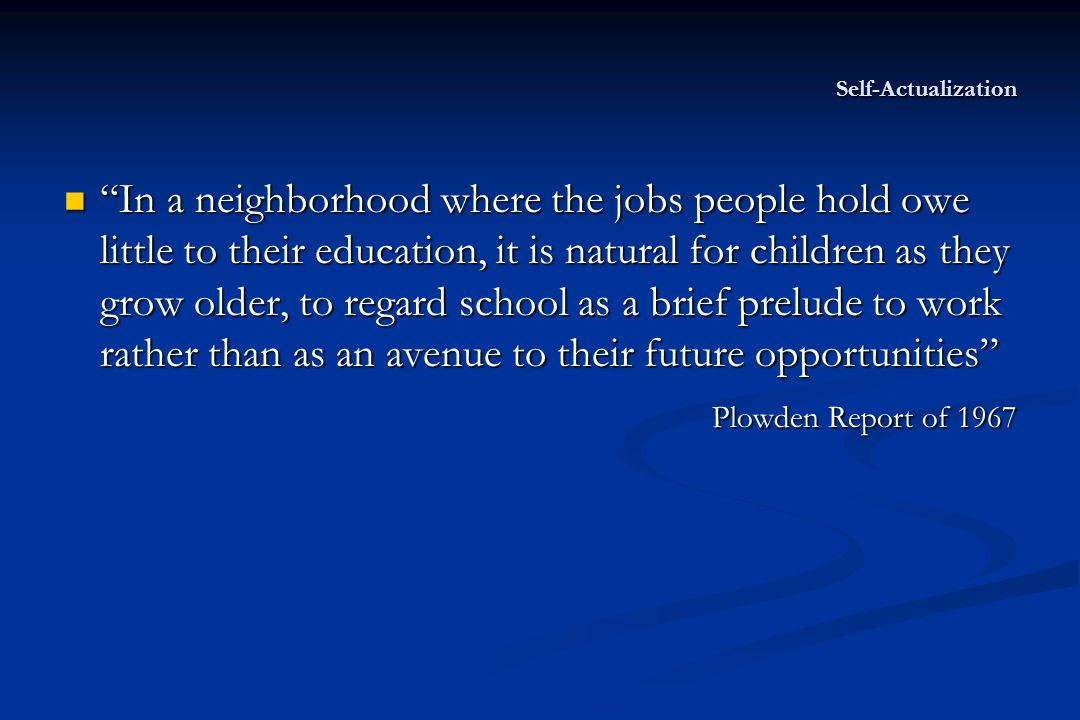 Self-Actualization In a neighborhood where the jobs people hold owe little to their education, it is natural for children as they grow older, to regard school as a brief prelude to work rather than as an avenue to their future opportunities In a neighborhood where the jobs people hold owe little to their education, it is natural for children as they grow older, to regard school as a brief prelude to work rather than as an avenue to their future opportunities Plowden Report of 1967 Plowden Report of 1967