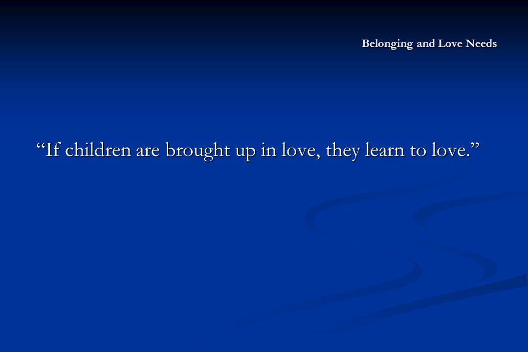 Belonging and Love Needs If children are brought up in love, they learn to love.
