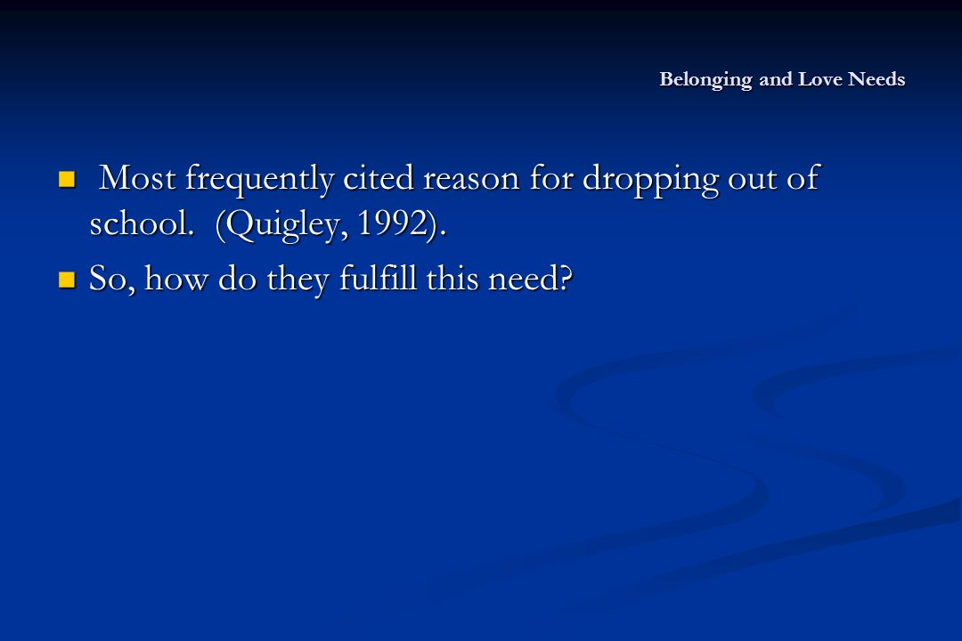 Belonging and Love Needs Most frequently cited reason for dropping out of school. (Quigley, 1992). Most frequently cited reason for dropping out of sc