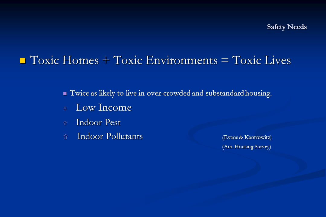 Safety Needs Toxic Homes + Toxic Environments = Toxic Lives Toxic Homes + Toxic Environments = Toxic Lives Twice as likely to live in over-crowded and substandard housing.