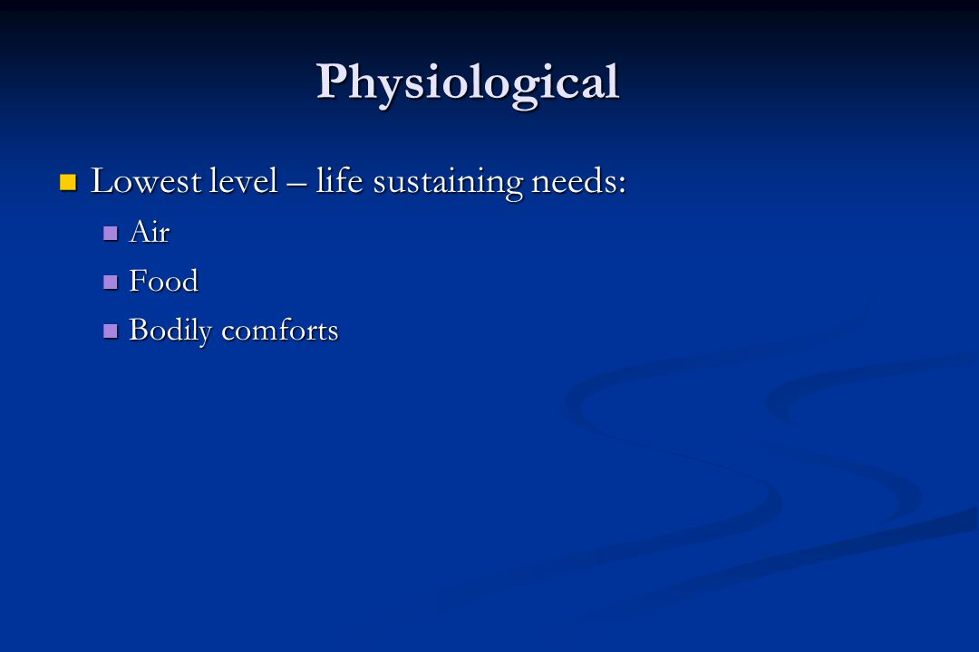 Physiological Lowest level – life sustaining needs: Lowest level – life sustaining needs: Air Air Food Food Bodily comforts Bodily comforts