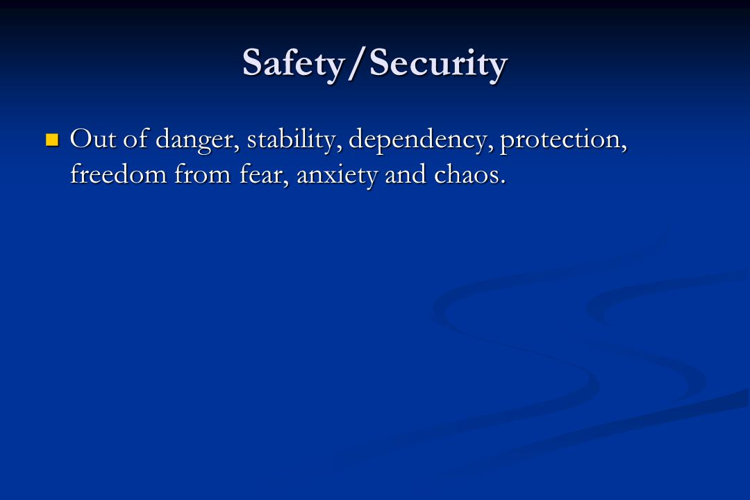 Safety/Security Out of danger, stability, dependency, protection, freedom from fear, anxiety and chaos.