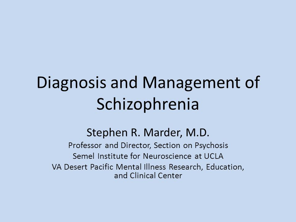 Diagnosis and Management of Schizophrenia Stephen R. Marder, M.D. Professor and Director, Section on Psychosis Semel Institute for Neuroscience at UCL