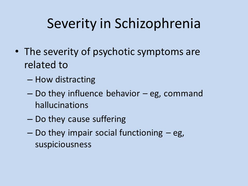 Severity in Schizophrenia The severity of psychotic symptoms are related to – How distracting – Do they influence behavior – eg, command hallucination