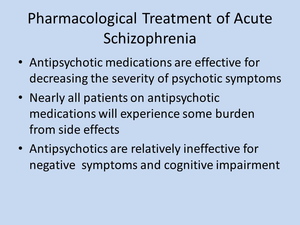 Pharmacological Treatment of Acute Schizophrenia Antipsychotic medications are effective for decreasing the severity of psychotic symptoms Nearly all