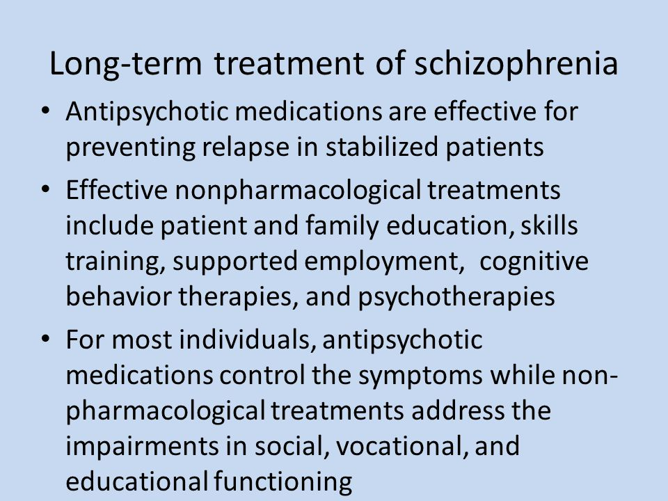 Long-term treatment of schizophrenia Antipsychotic medications are effective for preventing relapse in stabilized patients Effective nonpharmacologica