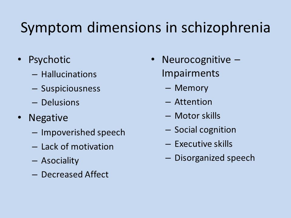 Symptom dimensions in schizophrenia Psychotic – Hallucinations – Suspiciousness – Delusions Negative – Impoverished speech – Lack of motivation – Asoc