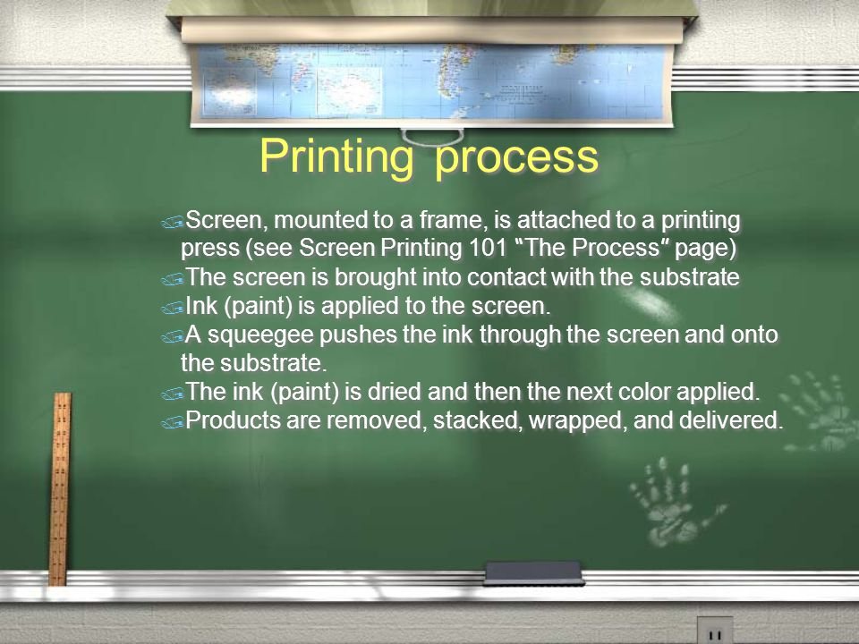 Printing process  Screen, mounted to a frame, is attached to a printing press (see Screen Printing 101 The Process page) / The screen is brought into contact with the substrate / Ink (paint) is applied to the screen.
