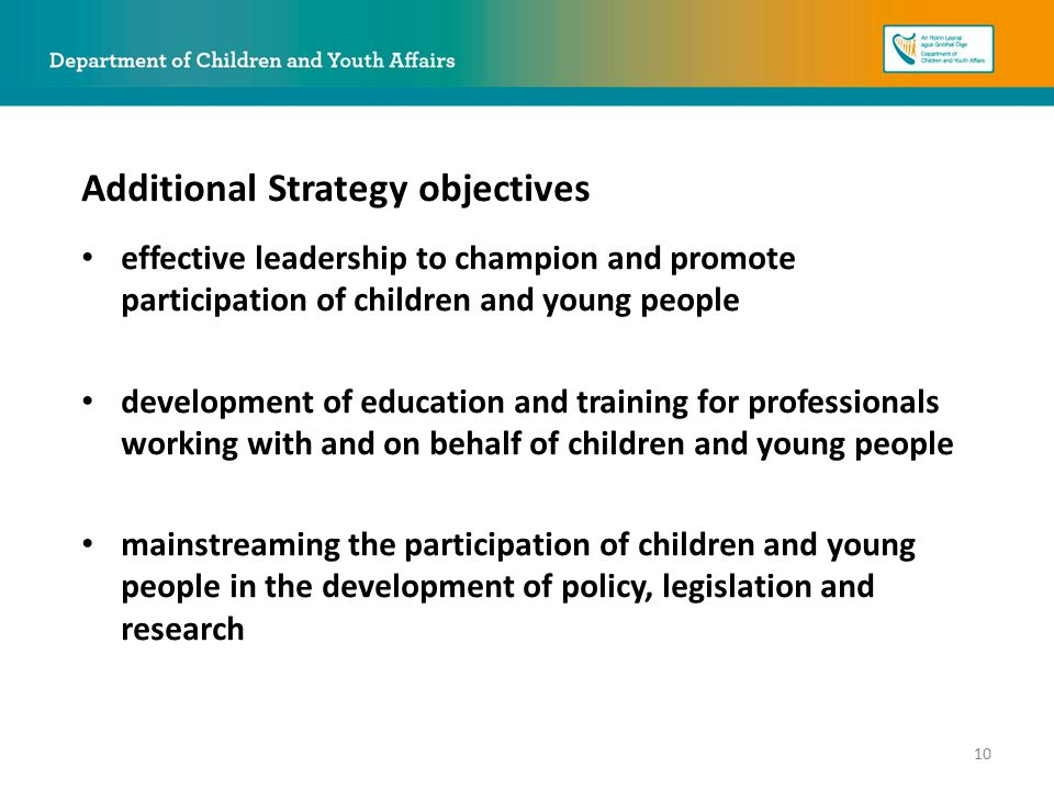 effective leadership to champion and promote participation of children and young people development of education and training for professionals working with and on behalf of children and young people mainstreaming the participation of children and young people in the development of policy, legislation and research Additional Strategy objectives 10