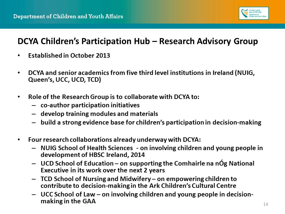 Established in October 2013 DCYA and senior academics from five third level institutions in Ireland (NUIG, Queen's, UCC, UCD, TCD) Role of the Research Group is to collaborate with DCYA to: – co-author participation initiatives – develop training modules and materials – build a strong evidence base for children's participation in decision-making Four research collaborations already underway with DCYA: – NUIG School of Health Sciences - on involving children and young people in development of HBSC Ireland, 2014 – UCD School of Education – on supporting the Comhairle na nÓg National Executive in its work over the next 2 years – TCD School of Nursing and Midwifery – on empowering children to contribute to decision-making in the Ark Children's Cultural Centre – UCC School of Law – on involving children and young people in decision- making in the GAA DCYA Children's Participation Hub – Research Advisory Group 14