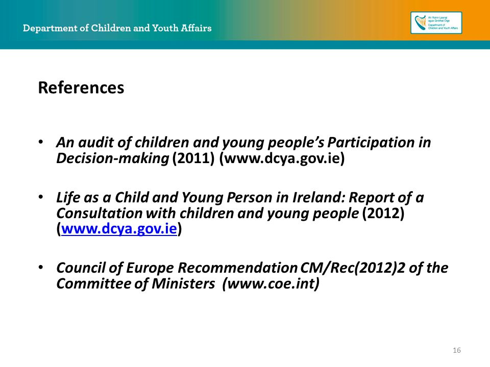 An audit of children and young people's Participation in Decision-making (2011) (www.dcya.gov.ie) Life as a Child and Young Person in Ireland: Report of a Consultation with children and young people (2012) (www.dcya.gov.ie)www.dcya.gov.ie Council of Europe Recommendation CM/Rec(2012)2 of the Committee of Ministers (www.coe.int) References 16