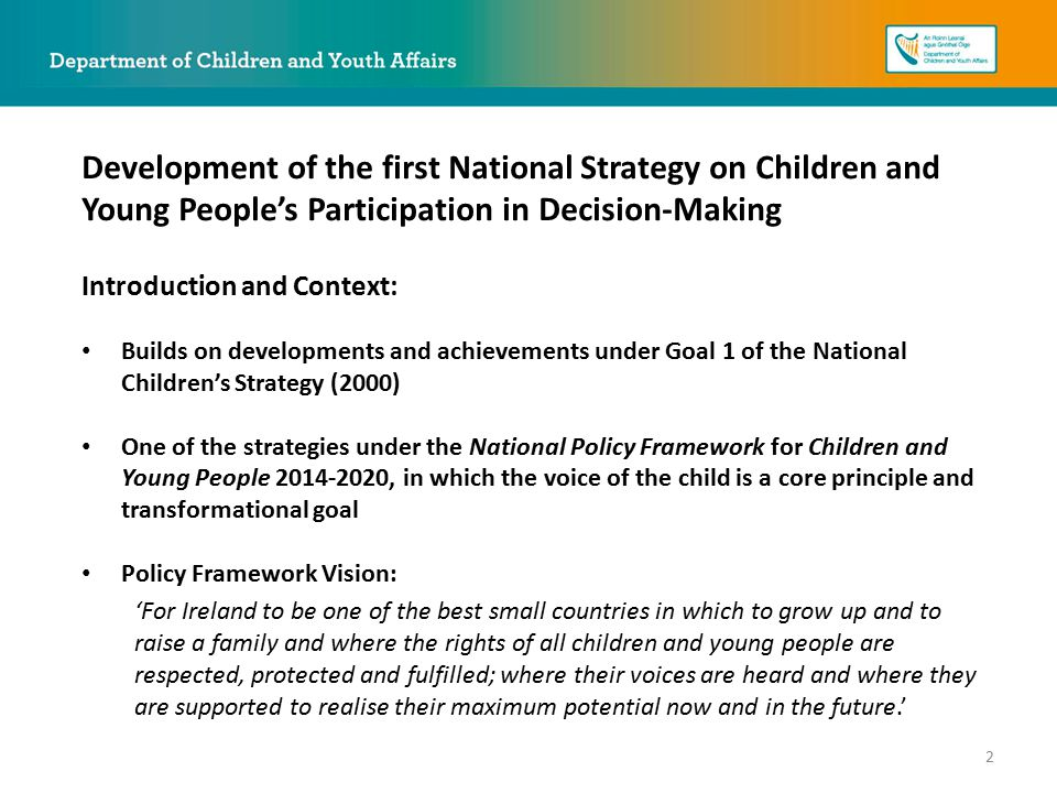 Introduction and Context: Builds on developments and achievements under Goal 1 of the National Children's Strategy (2000) One of the strategies under the National Policy Framework for Children and Young People 2014-2020, in which the voice of the child is a core principle and transformational goal Policy Framework Vision: 'For Ireland to be one of the best small countries in which to grow up and to raise a family and where the rights of all children and young people are respected, protected and fulfilled; where their voices are heard and where they are supported to realise their maximum potential now and in the future.' Development of the first National Strategy on Children and Young People's Participation in Decision-Making 2