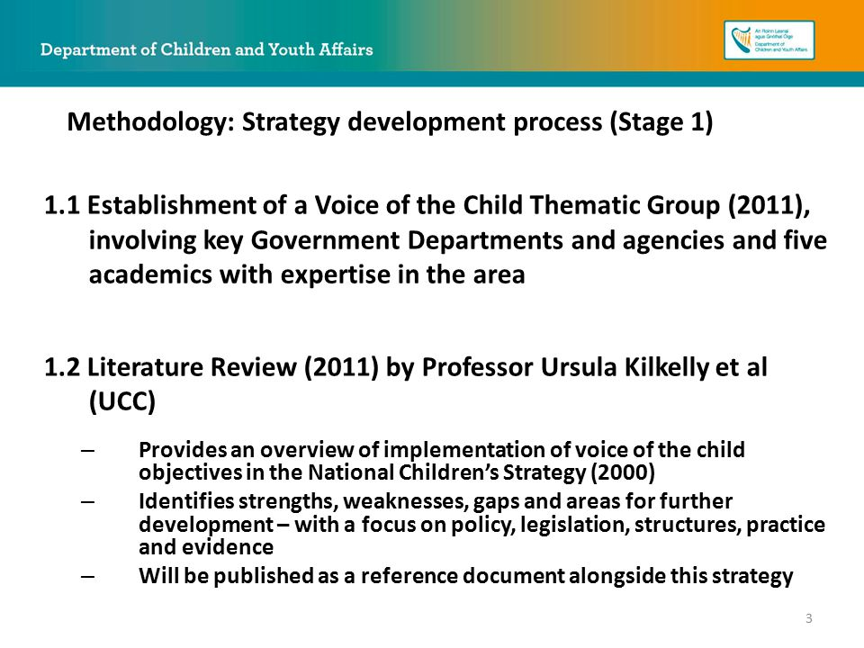 1.1 Establishment of a Voice of the Child Thematic Group (2011), involving key Government Departments and agencies and five academics with expertise in the area 1.2 Literature Review (2011) by Professor Ursula Kilkelly et al (UCC) – Provides an overview of implementation of voice of the child objectives in the National Children's Strategy (2000) – Identifies strengths, weaknesses, gaps and areas for further development – with a focus on policy, legislation, structures, practice and evidence – Will be published as a reference document alongside this strategy Methodology: Strategy development process (Stage 1) 3