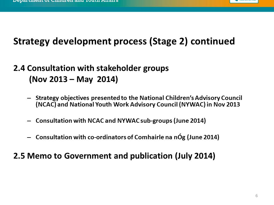2.4 Consultation with stakeholder groups (Nov 2013 – May 2014) – Strategy objectives presented to the National Children's Advisory Council (NCAC) and National Youth Work Advisory Council (NYWAC) in Nov 2013 – Consultation with NCAC and NYWAC sub-groups (June 2014) – Consultation with co-ordinators of Comhairle na nÓg (June 2014) 2.5 Memo to Government and publication (July 2014) Strategy development process (Stage 2) continued 6