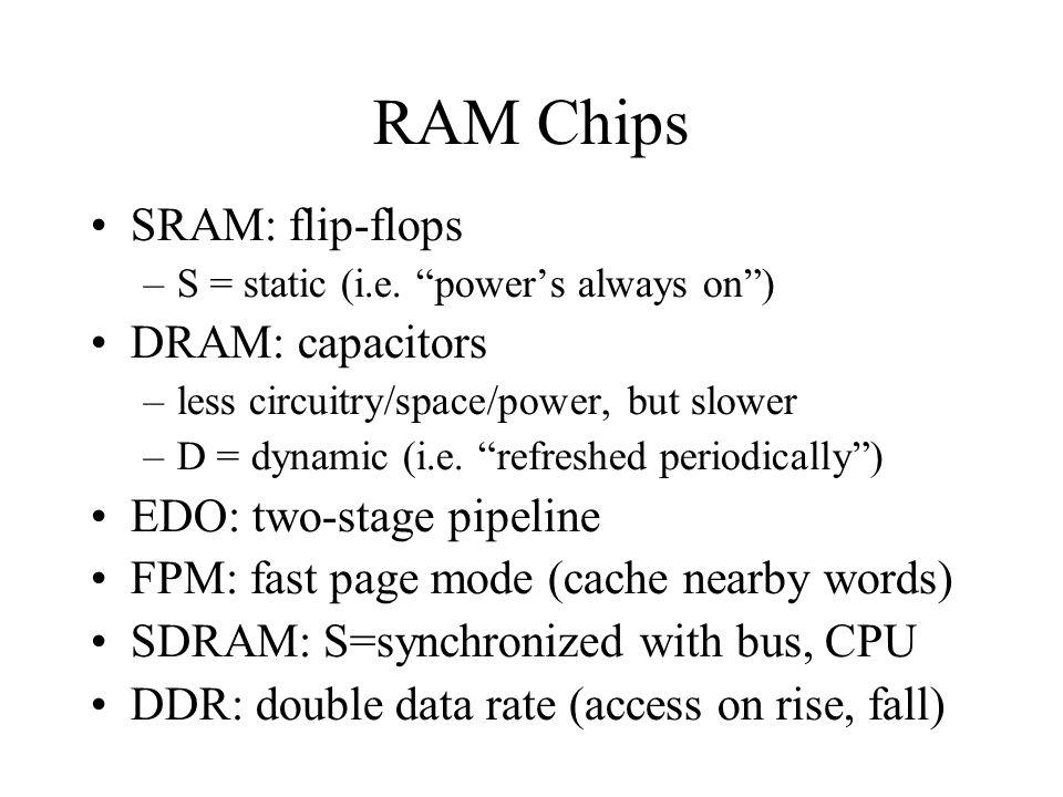 "RAM Chips SRAM: flip-flops –S = static (i.e. ""power's always on"") DRAM: capacitors –less circuitry/space/power, but slower –D = dynamic (i.e. ""refresh"