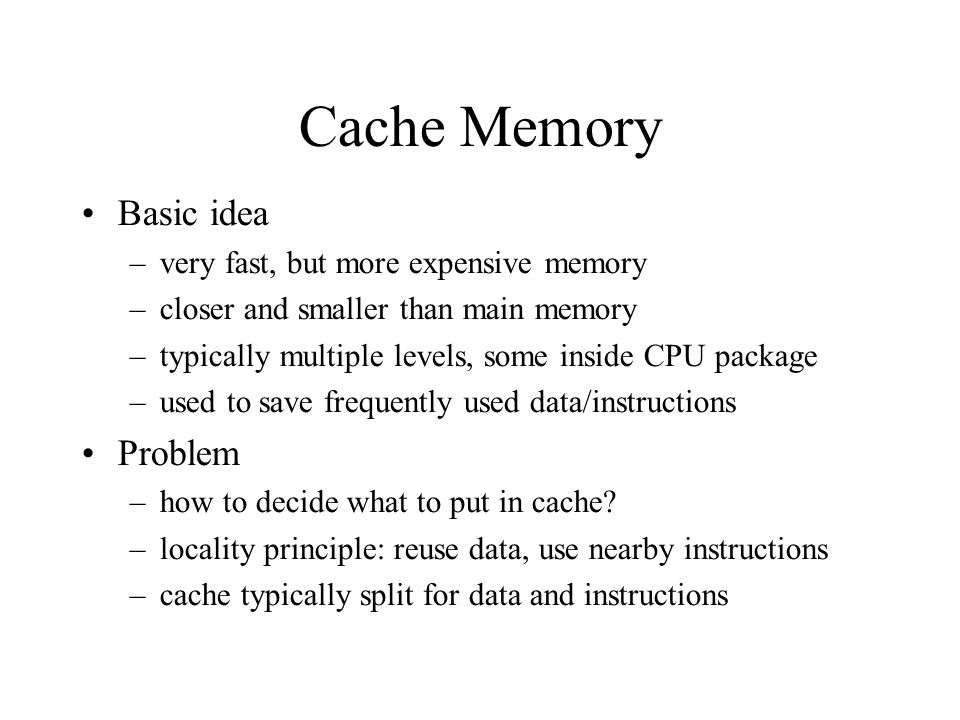 Cache Memory Basic idea –very fast, but more expensive memory –closer and smaller than main memory –typically multiple levels, some inside CPU package –used to save frequently used data/instructions Problem –how to decide what to put in cache.