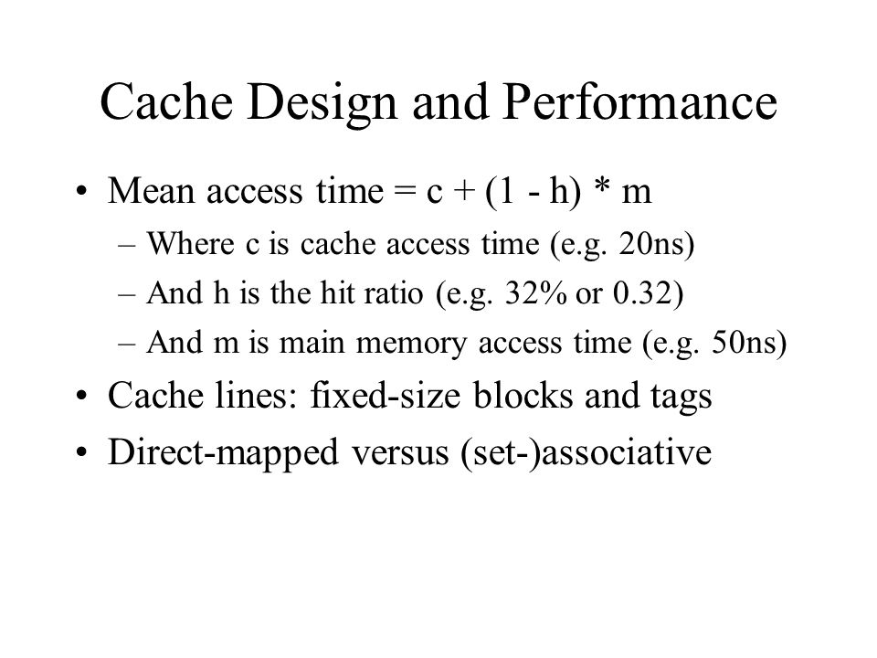 Cache Design and Performance Mean access time = c + (1 - h) * m –Where c is cache access time (e.g. 20ns) –And h is the hit ratio (e.g. 32% or 0.32) –