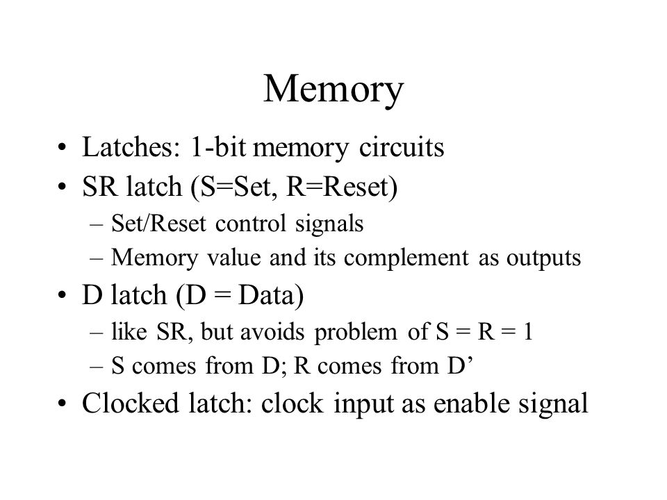 Memory Latches: 1-bit memory circuits SR latch (S=Set, R=Reset) –Set/Reset control signals –Memory value and its complement as outputs D latch (D = Data) –like SR, but avoids problem of S = R = 1 –S comes from D; R comes from D' Clocked latch: clock input as enable signal