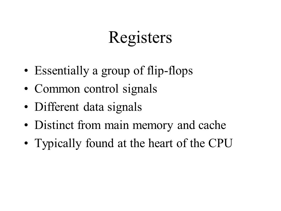 Registers Essentially a group of flip-flops Common control signals Different data signals Distinct from main memory and cache Typically found at the heart of the CPU