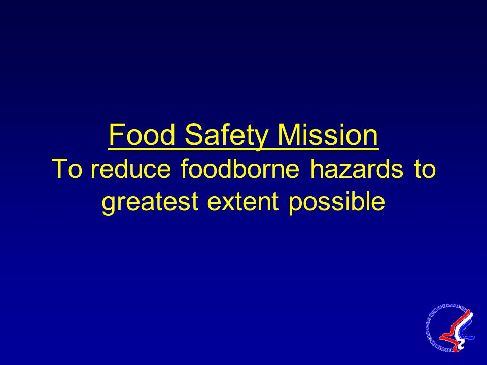 Food Safety Mission To reduce foodborne hazards to greatest extent possible