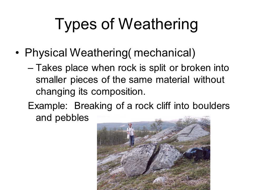 Weathering Physical Common weathering processes: –Frost action –Wetting and drying –Action of plants and animals –Loss of overlying rock and soil