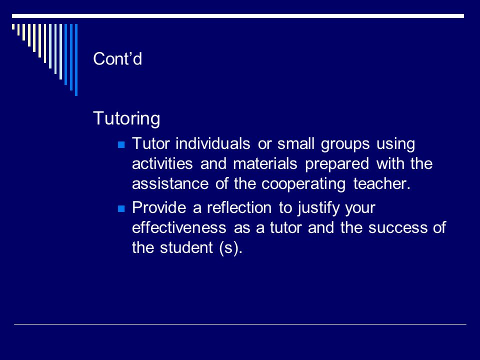 Cont'd Tutoring Tutor individuals or small groups using activities and materials prepared with the assistance of the cooperating teacher.
