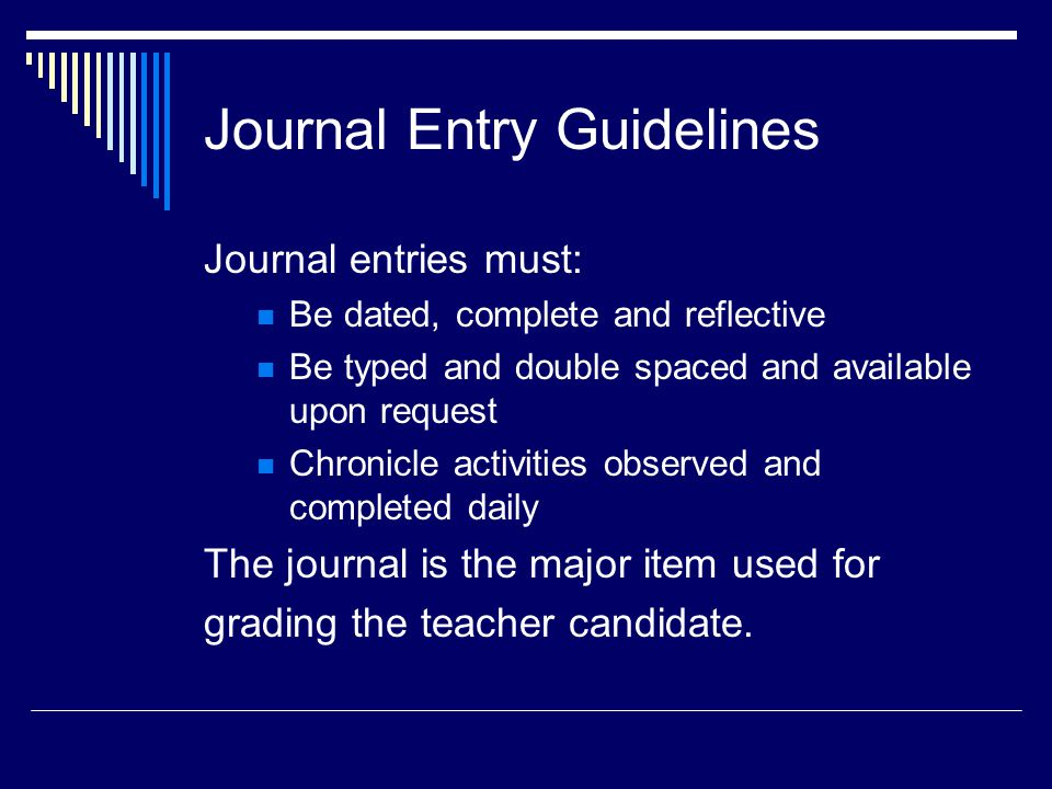 Journal Entry Guidelines Journal entries must: Be dated, complete and reflective Be typed and double spaced and available upon request Chronicle activities observed and completed daily The journal is the major item used for grading the teacher candidate.