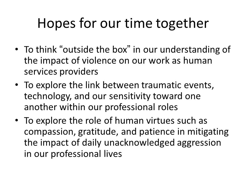 "Hopes for our time together To think ""outside the box"" in our understanding of the impact of violence on our work as human services providers To explo"