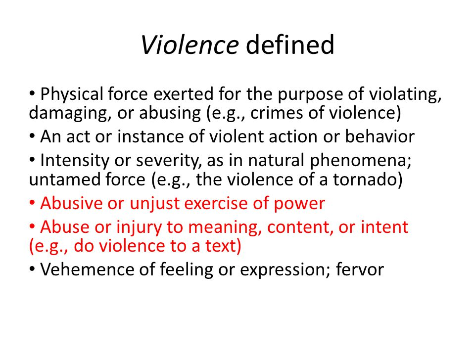Violence defined Physical force exerted for the purpose of violating, damaging, or abusing (e.g., crimes of violence) An act or instance of violent action or behavior Intensity or severity, as in natural phenomena; untamed force (e.g., the violence of a tornado) Abusive or unjust exercise of power Abuse or injury to meaning, content, or intent (e.g., do violence to a text) Vehemence of feeling or expression; fervor