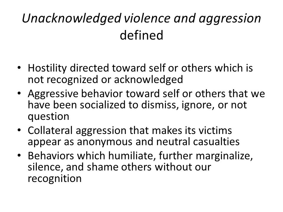 Unacknowledged violence and aggression defined Hostility directed toward self or others which is not recognized or acknowledged Aggressive behavior toward self or others that we have been socialized to dismiss, ignore, or not question Collateral aggression that makes its victims appear as anonymous and neutral casualties Behaviors which humiliate, further marginalize, silence, and shame others without our recognition
