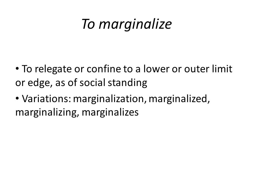 To marginalize To relegate or confine to a lower or outer limit or edge, as of social standing Variations: marginalization, marginalized, marginalizing, marginalizes