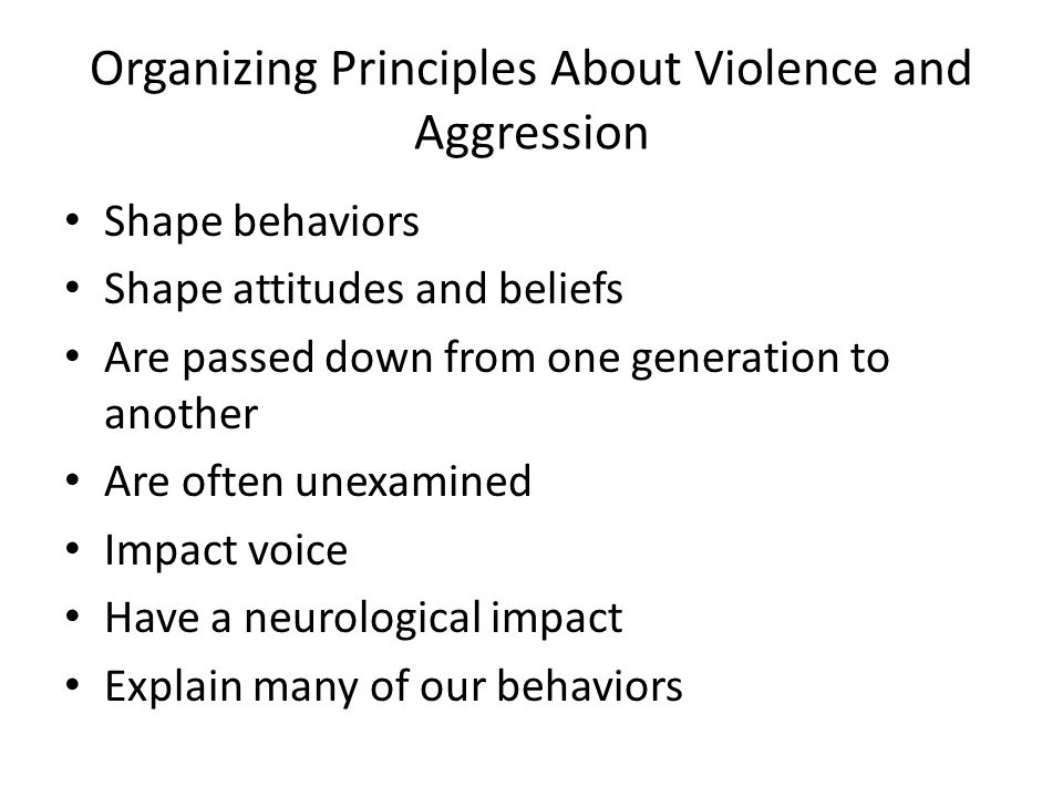 Organizing Principles About Violence and Aggression Shape behaviors Shape attitudes and beliefs Are passed down from one generation to another Are oft