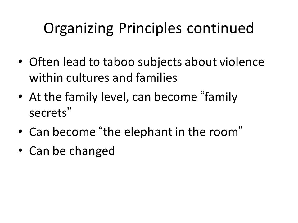 "Organizing Principles continued Often lead to taboo subjects about violence within cultures and families At the family level, can become ""family secre"