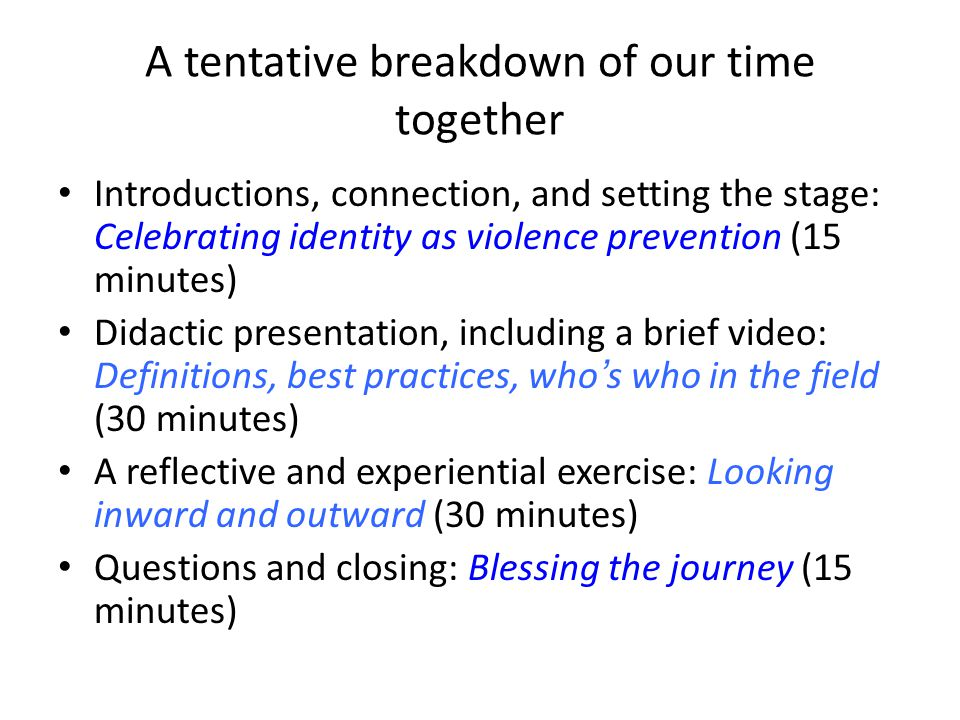A tentative breakdown of our time together Introductions, connection, and setting the stage: Celebrating identity as violence prevention (15 minutes)