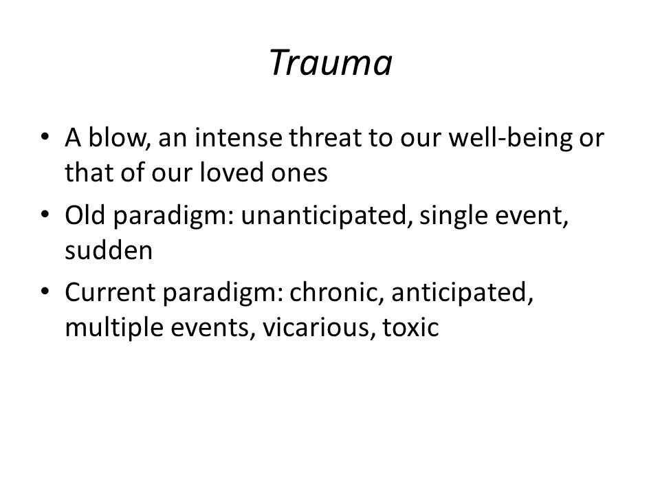 Trauma A blow, an intense threat to our well-being or that of our loved ones Old paradigm: unanticipated, single event, sudden Current paradigm: chronic, anticipated, multiple events, vicarious, toxic