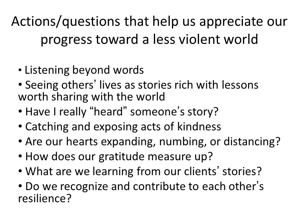Actions/questions that help us appreciate our progress toward a less violent world Listening beyond words Seeing others' lives as stories rich with lessons worth sharing with the world Have I really heard someone's story.