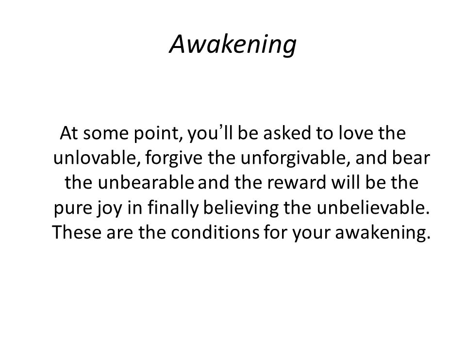 Awakening At some point, you'll be asked to love the unlovable, forgive the unforgivable, and bear the unbearable and the reward will be the pure joy in finally believing the unbelievable.