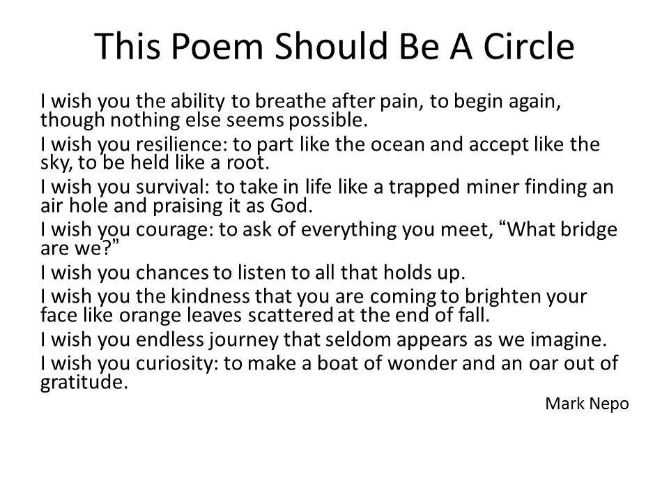 This Poem Should Be A Circle I wish you the ability to breathe after pain, to begin again, though nothing else seems possible. I wish you resilience: