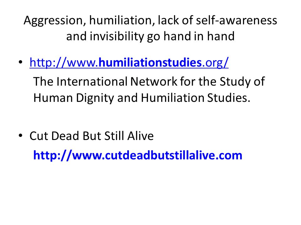 Aggression, humiliation, lack of self-awareness and invisibility go hand in hand http://www.humiliationstudies.org/ http://www.humiliationstudies.org/