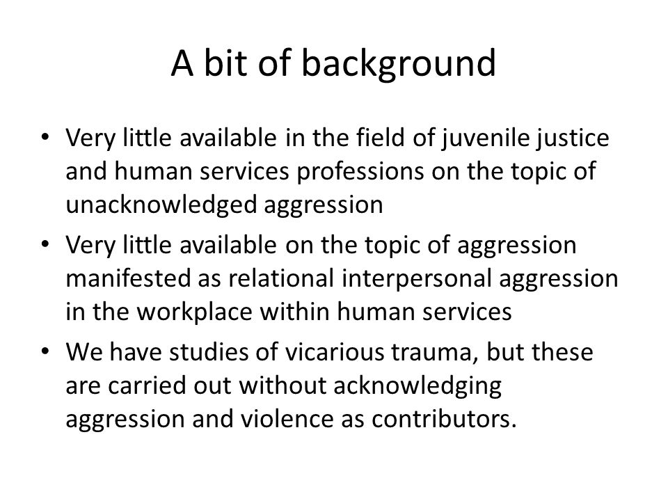 A bit of background Very little available in the field of juvenile justice and human services professions on the topic of unacknowledged aggression Very little available on the topic of aggression manifested as relational interpersonal aggression in the workplace within human services We have studies of vicarious trauma, but these are carried out without acknowledging aggression and violence as contributors.