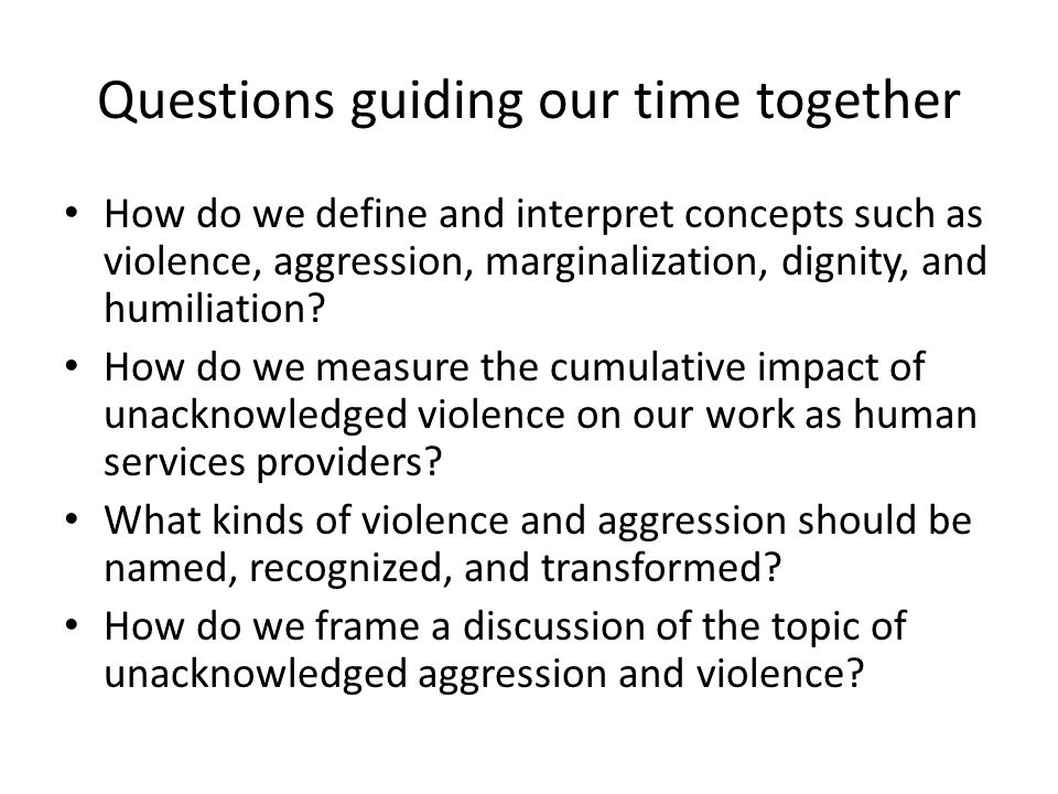 Questions guiding our time together How do we define and interpret concepts such as violence, aggression, marginalization, dignity, and humiliation.