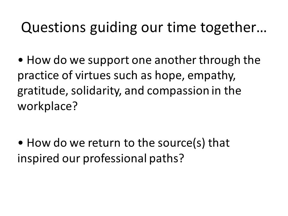 Questions guiding our time together… How do we support one another through the practice of virtues such as hope, empathy, gratitude, solidarity, and compassion in the workplace.