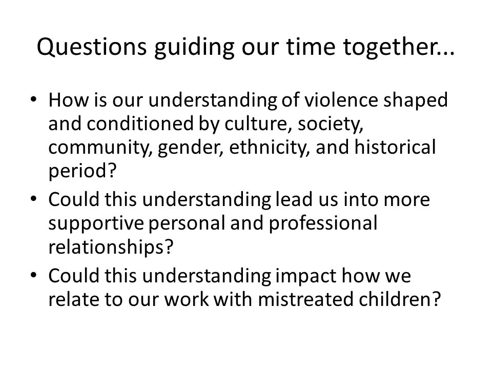 Questions guiding our time together... How is our understanding of violence shaped and conditioned by culture, society, community, gender, ethnicity,